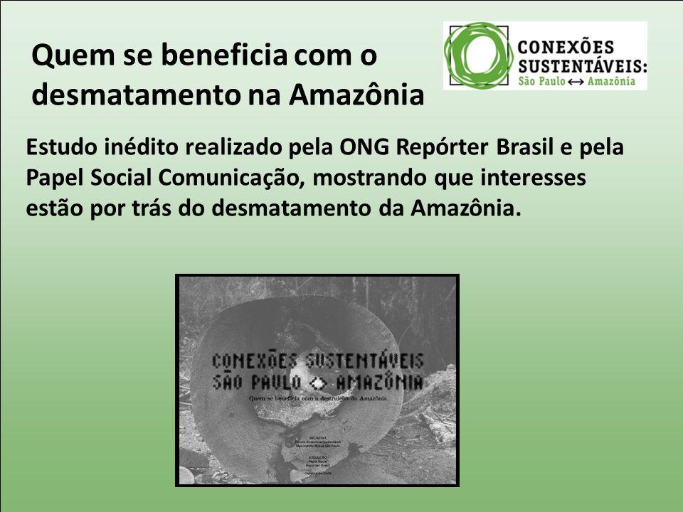 Quem se beneficia com o desmatamento na Amazônia Estudo inédito realizado pela ONG Repórter Brasil e pela Papel Social Comunicação, mostrando que inte