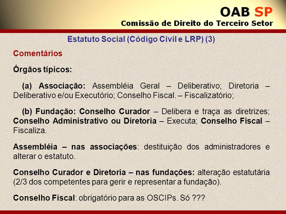 Estatuto Social (Código Civil e LRP) (3) Comentários Órgãos típicos: (a) Associação: Assembléia Geral – Deliberativo; Diretoria – Deliberativo e/ou Ex