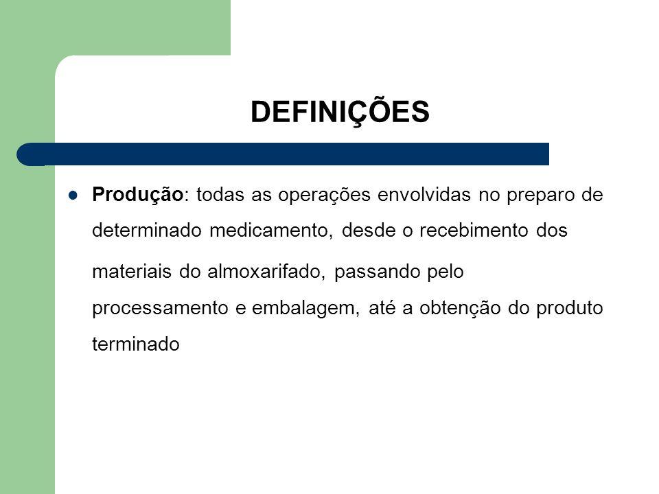 DEFINIÇÕES Produção: todas as operações envolvidas no preparo de determinado medicamento, desde o recebimento dos materiais do almoxarifado, passando