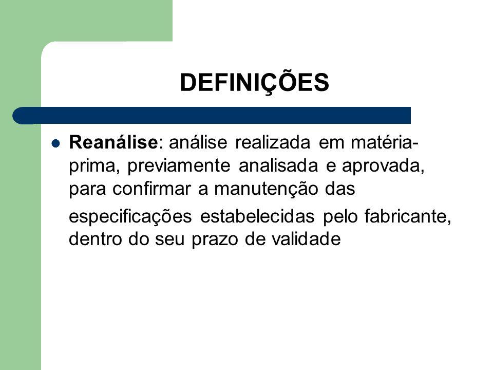 DEFINIÇÕES Reanálise: análise realizada em matéria- prima, previamente analisada e aprovada, para confirmar a manutenção das especificações estabeleci