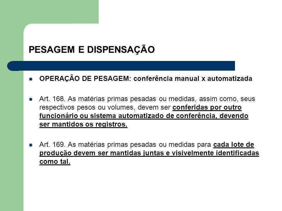 PESAGEM E DISPENSAÇÃO OPERAÇÃO DE PESAGEM: conferência manual x automatizada Art. 168. As matérias primas pesadas ou medidas, assim como, seus respect