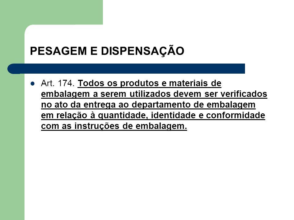 PESAGEM E DISPENSAÇÃO Art. 174. Todos os produtos e materiais de embalagem a serem utilizados devem ser verificados no ato da entrega ao departamento