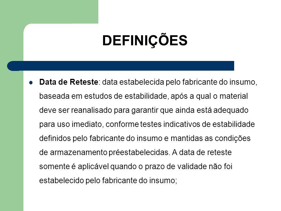 DEFINIÇÕES Data de Reteste: data estabelecida pelo fabricante do insumo, baseada em estudos de estabilidade, após a qual o material deve ser reanalisa