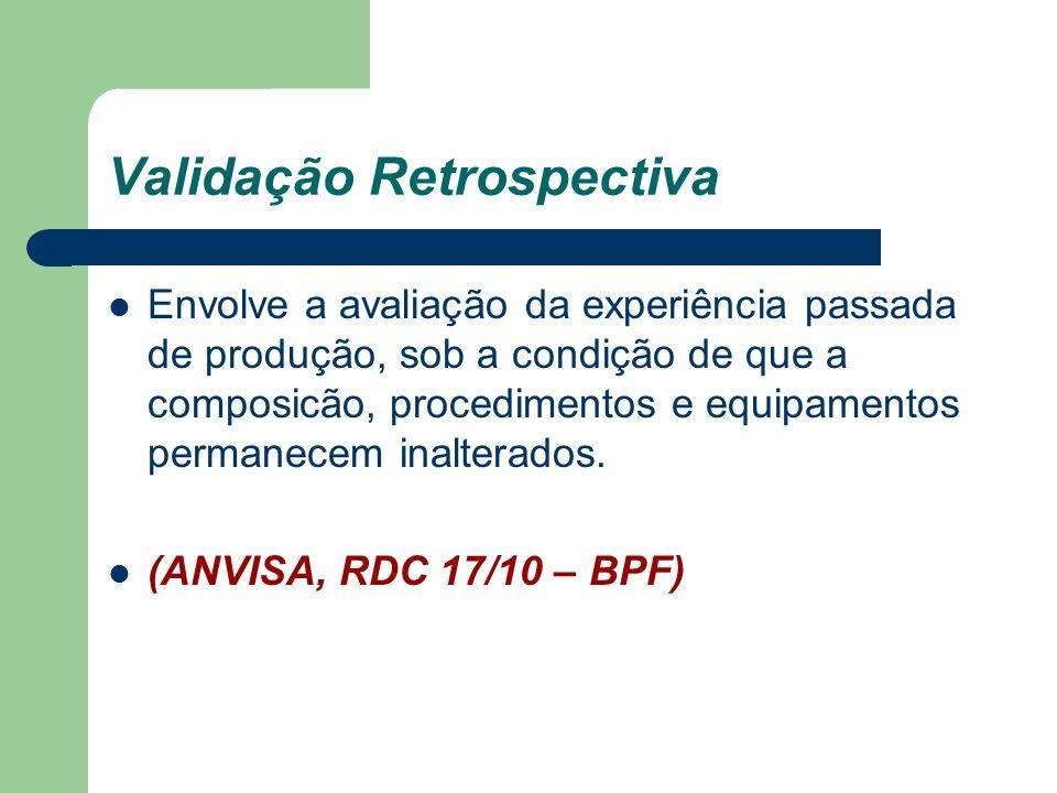 Validação Retrospectiva Envolve a avaliação da experiência passada de produção, sob a condição de que a composicão, procedimentos e equipamentos perma