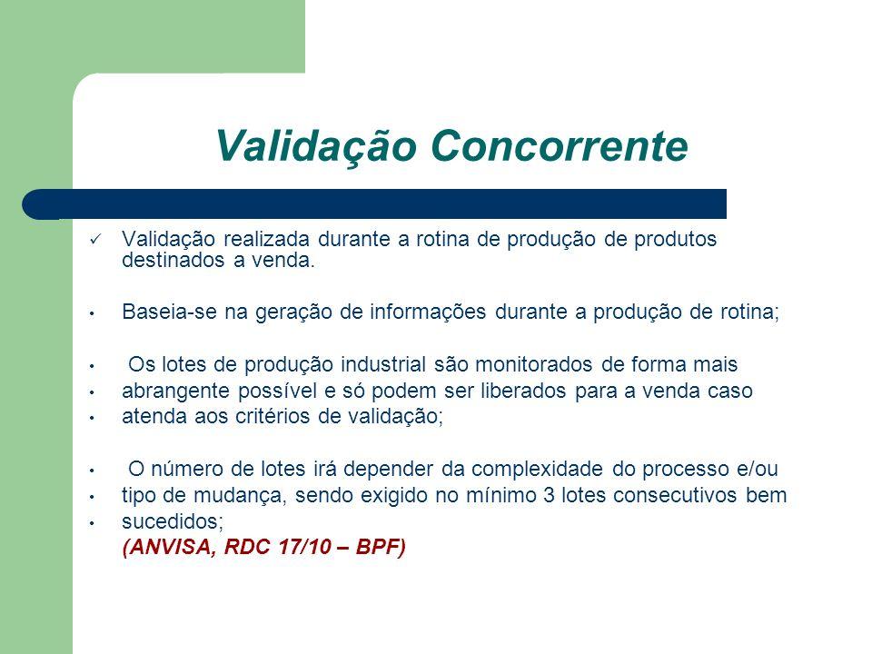 Validação Concorrente Validação realizada durante a rotina de produção de produtos destinados a venda. Baseia-se na geração de informações durante a p