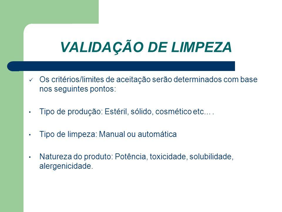 VALIDAÇÃO DE LIMPEZA Os critérios/limites de aceitação serão determinados com base nos seguintes pontos: Tipo de produção: Estéril, sólido, cosmético