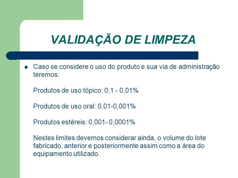 VALIDAÇÃO DE LIMPEZA Caso se considere o uso do produto e sua via de administração teremos: Produtos de uso tópico: 0,1 - 0,01% Produtos de uso oral: