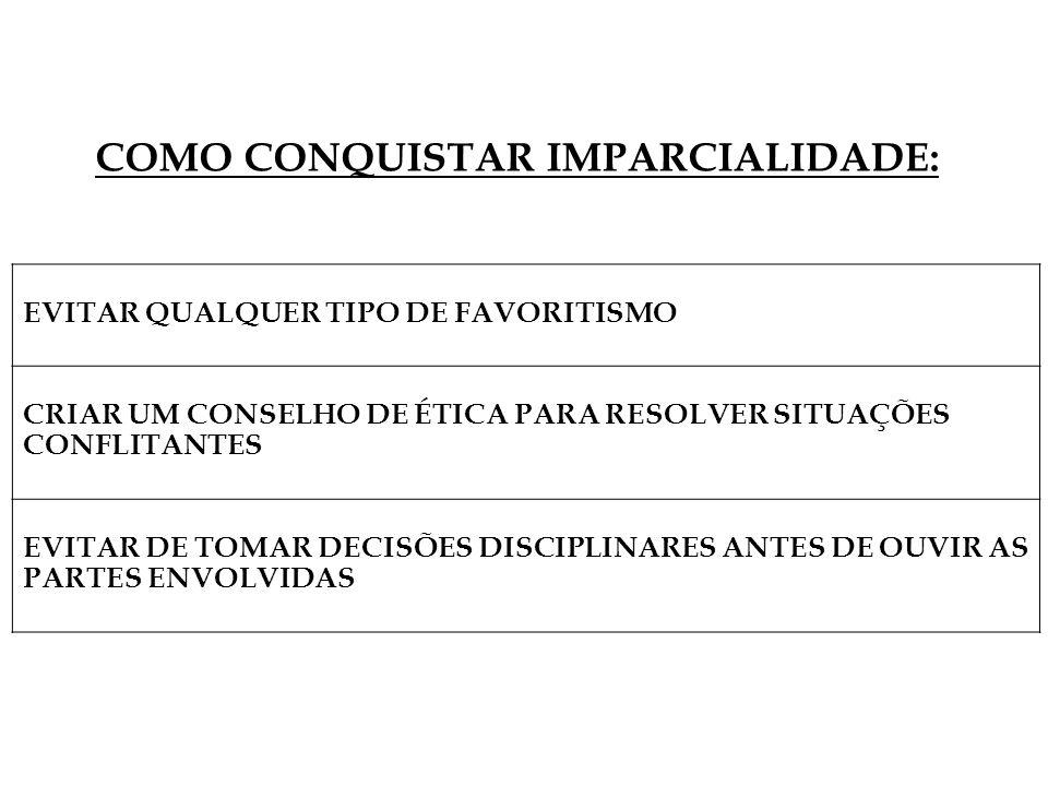 EVITAR QUALQUER TIPO DE FAVORITISMO CRIAR UM CONSELHO DE ÉTICA PARA RESOLVER SITUAÇÕES CONFLITANTES EVITAR DE TOMAR DECISÕES DISCIPLINARES ANTES DE OUVIR AS PARTES ENVOLVIDAS COMO CONQUISTAR IMPARCIALIDADE: