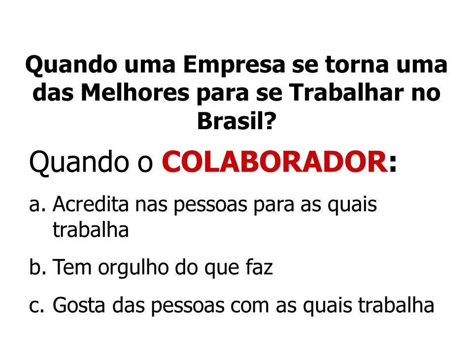 Quando uma Empresa se torna uma das Melhores para se Trabalhar no Brasil? Quando o COLABORADOR: a.Acredita nas pessoas para as quais trabalha b.Tem or