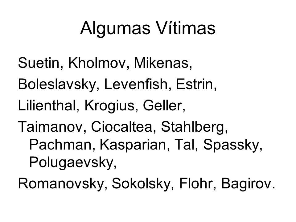 Algumas Vítimas Suetin, Kholmov, Mikenas, Boleslavsky, Levenfish, Estrin, Lilienthal, Krogius, Geller, Taimanov, Ciocaltea, Stahlberg, Pachman, Kaspar