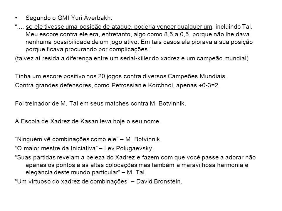 Segundo o GMI Yuri Averbakh:..., se ele tivesse uma posição de ataque, poderia vencer qualquer um, incluindo Tal.