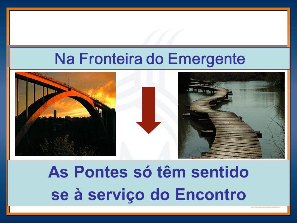 Na Fronteira do Emergente As Pontes só têm sentido se à serviço do Encontro