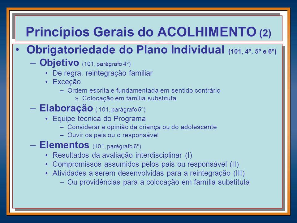 Princípios Gerais do ACOLHIMENTO (2) Obrigatoriedade do Plano Individual (101, 4º, 5º e 6º) –Objetivo (101, parágrafo 4º) De regra, reintegração famil