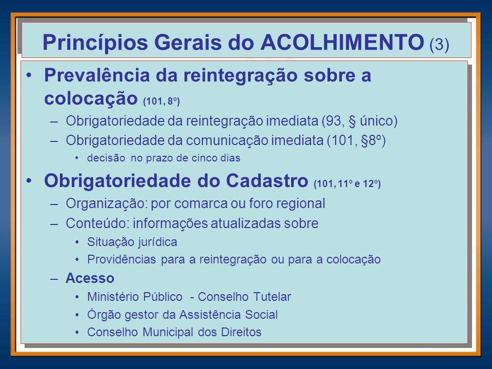 Princípios Gerais do ACOLHIMENTO (3) Prevalência da reintegração sobre a colocação (101, 8º) –Obrigatoriedade da reintegração imediata (93, § único) –
