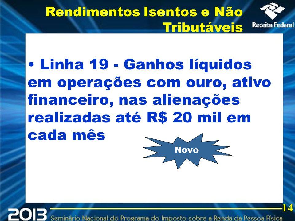 2013 Linha 19 - Ganhos líquidos em operações com ouro, ativo financeiro, nas alienações realizadas até R$ 20 mil em cada mês Rendimentos Isentos e Não