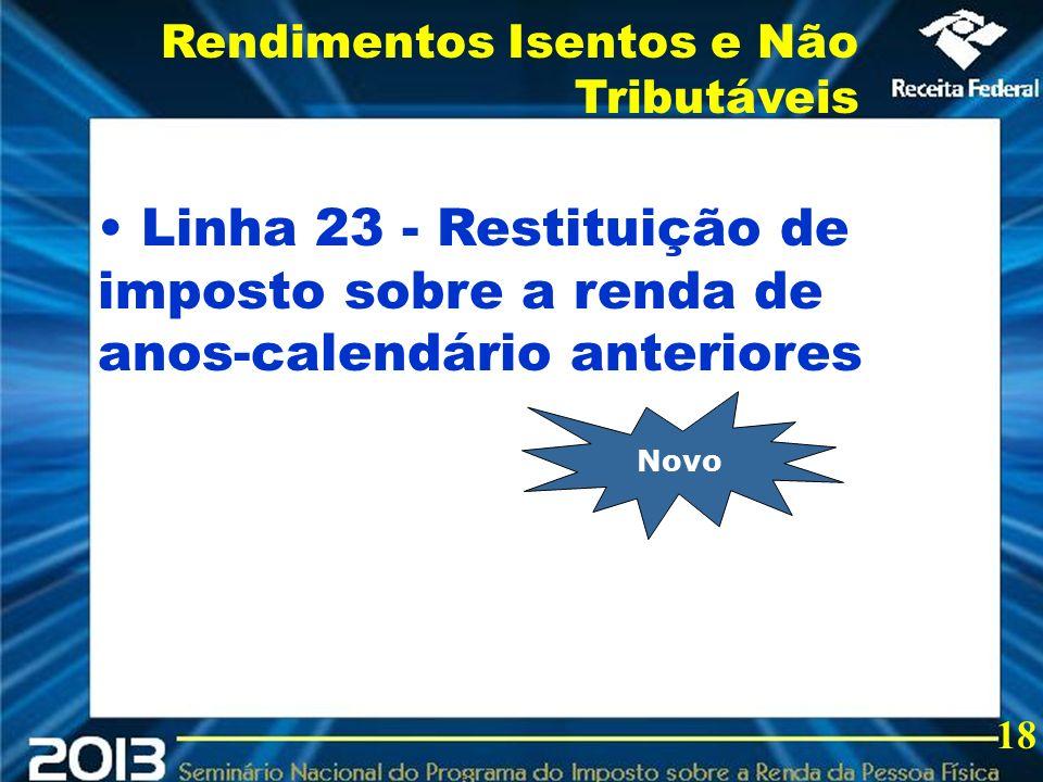2013 Linha 23 - Restituição de imposto sobre a renda de anos-calendário anteriores Rendimentos Isentos e Não Tributáveis 18 Novo
