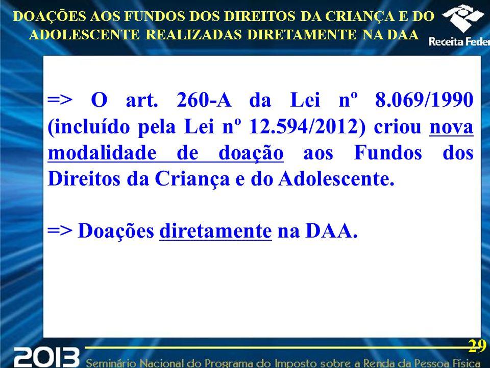 2013 29 DOAÇÕES AOS FUNDOS DOS DIREITOS DA CRIANÇA E DO ADOLESCENTE REALIZADAS DIRETAMENTE NA DAA => O art. 260-A da Lei nº 8.069/1990 (incluído pela
