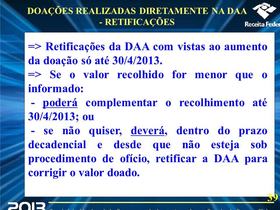 2013 DOAÇÕES REALIZADAS DIRETAMENTE NA DAA - RETIFICAÇÕES 39 => Retificações da DAA com vistas ao aumento da doação só até 30/4/2013. => Se o valor re