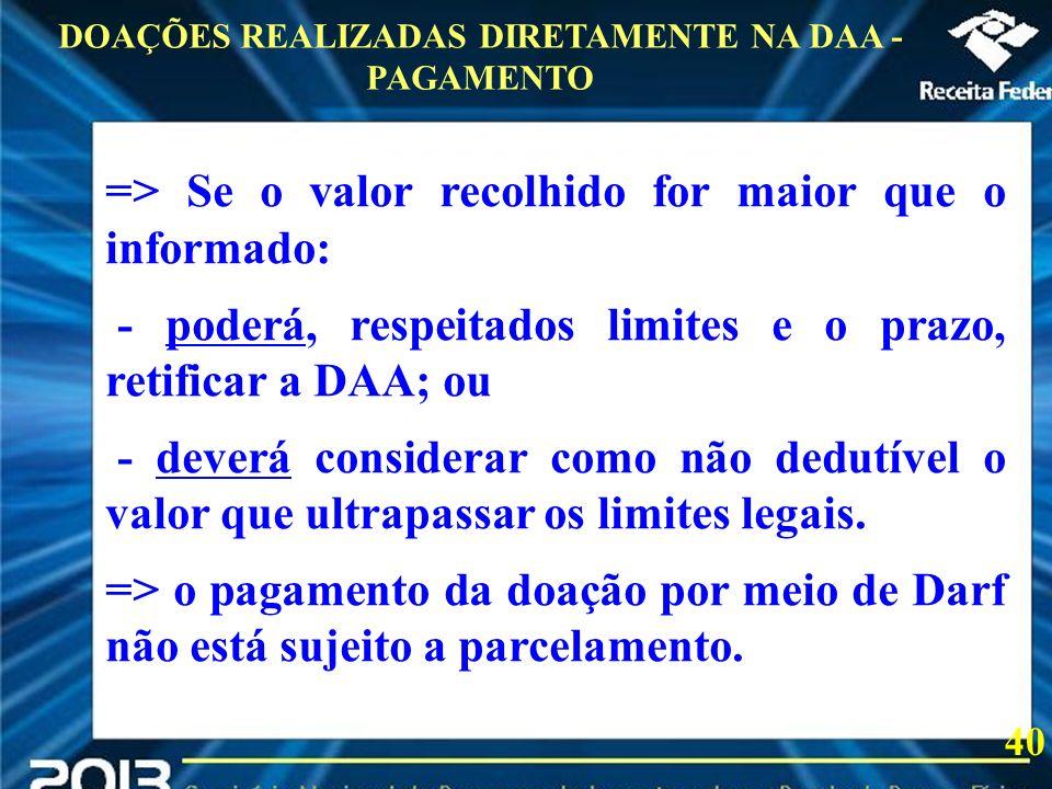 2013 => Se o valor recolhido for maior que o informado: - poderá, respeitados limites e o prazo, retificar a DAA; ou - deverá considerar como não dedu