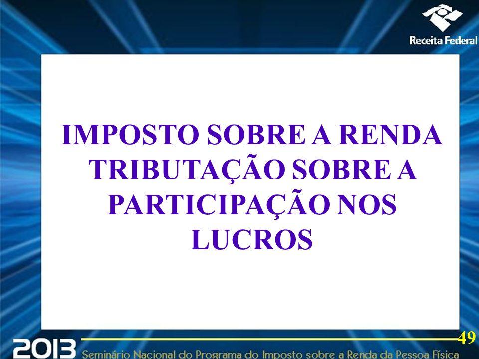 2013 IMPOSTO SOBRE A RENDA TRIBUTAÇÃO SOBRE A PARTICIPAÇÃO NOS LUCROS 49