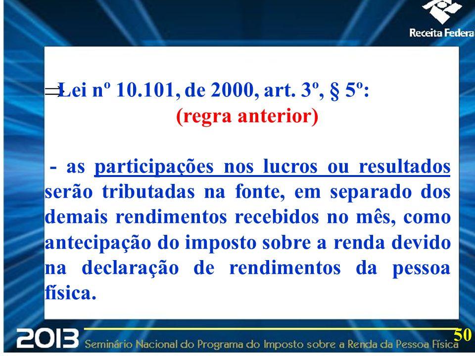 2013 Lei nº 10.101, de 2000, art. 3º, § 5º: (regra anterior) - as participações nos lucros ou resultados serão tributadas na fonte, em separado dos de