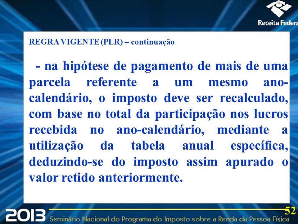 2013 52 REGRA VIGENTE (PLR) – continuação - na hipótese de pagamento de mais de uma parcela referente a um mesmo ano- calendário, o imposto deve ser r