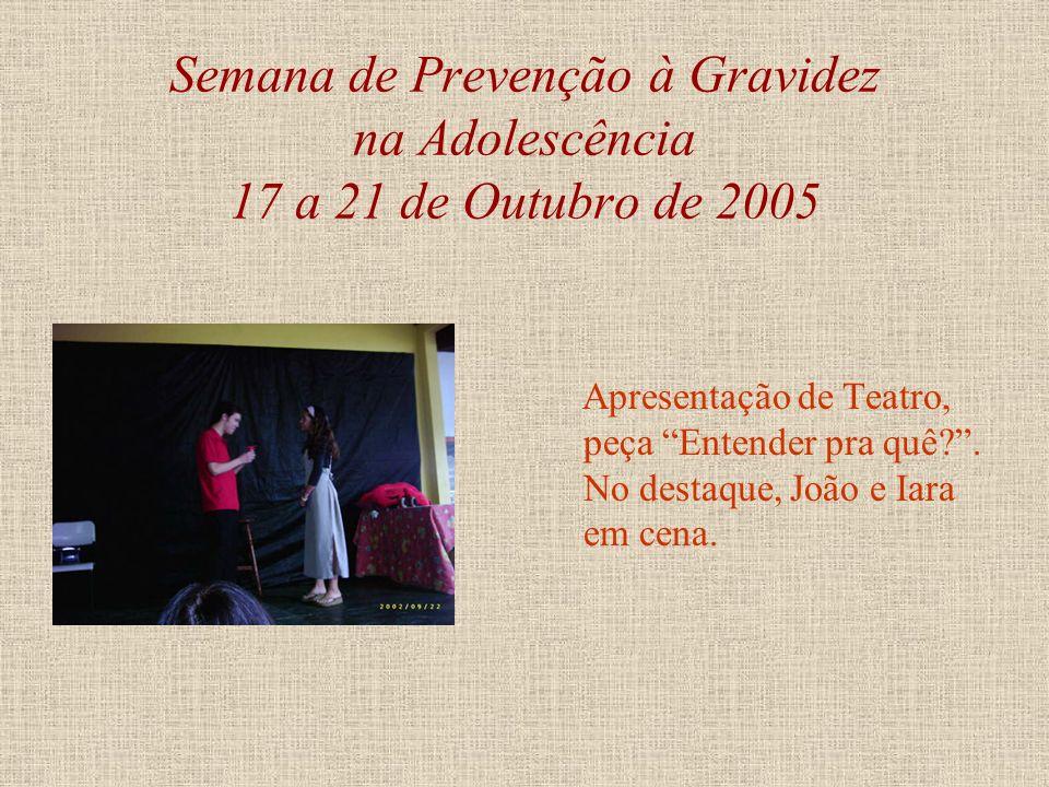 Semana de Prevenção à Gravidez na Adolescência 17 a 21 de Outubro de 2005 Apresentação de Teatro, peça Entender pra quê?, texto e encenação de alunos