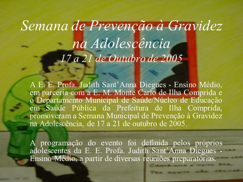Semana de Prevenção à Gravidez na Adolescência 17 a 21 de Outubro de 2005 E.E. Profa. Judith SantAnna Diegues - E.M. Ilha Comprida – SP