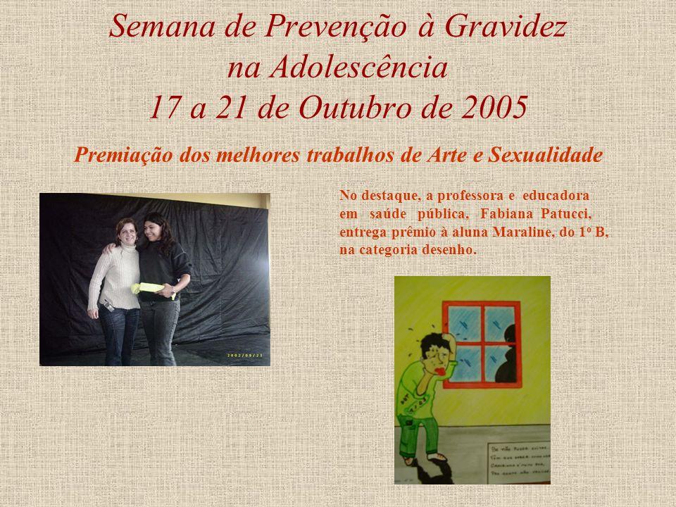 Semana de Prevenção à Gravidez na Adolescência 17 a 21 de Outubro de 2005 Premiação dos melhores trabalhos de Arte e Sexualidade No destaque, a profes