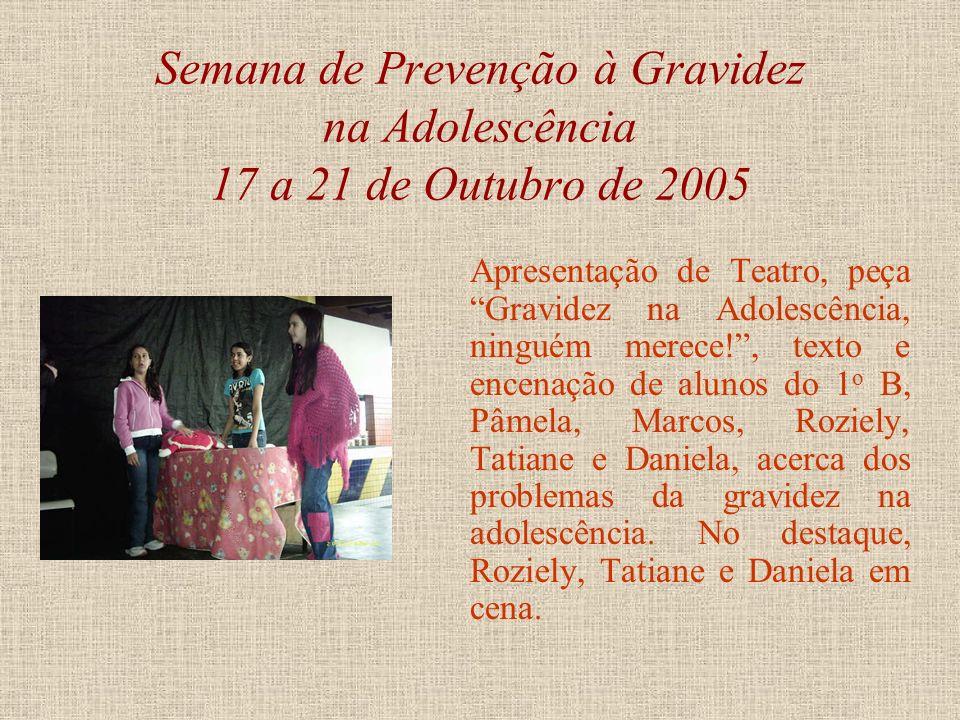 Semana de Prevenção à Gravidez na Adolescência 17 a 21 de Outubro de 2005 Apresentação de Teatro, peça Namoro, texto e encenação das alunas do 3 o B,