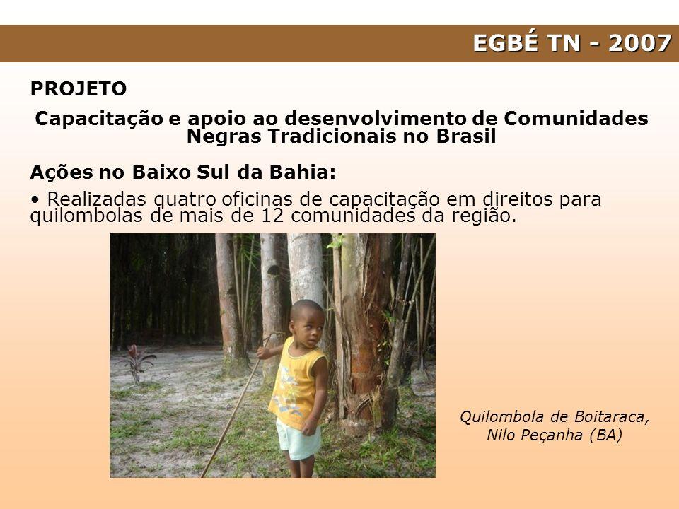 EGBÉ TN - 2007 PROJETO Capacitação e apoio ao desenvolvimento de Comunidades Negras Tradicionais no Brasil Ações no Baixo Sul da Bahia: Realizadas qua