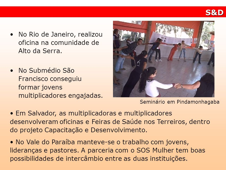 No Rio de Janeiro, realizou oficina na comunidade de Alto da Serra. No Submédio São Francisco conseguiu formar jovens multiplicadores engajadas. S&D E