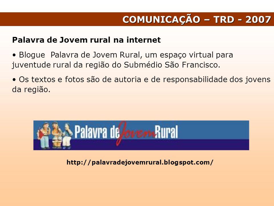 COMUNICAÇÃO – TRD - 2007 Palavra de Jovem rural na internet Blogue Palavra de Jovem Rural, um espaço virtual para juventude rural da região do Submédi