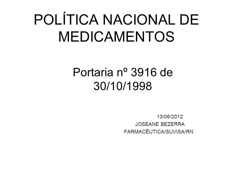 POLÍTICA NACIONAL DE MEDICAMENTOS Portaria nº 3916 de 30/10/1998 13/06/2012 JOSEANE BEZERRA FARMACÊUTICA/SUVISA/RN