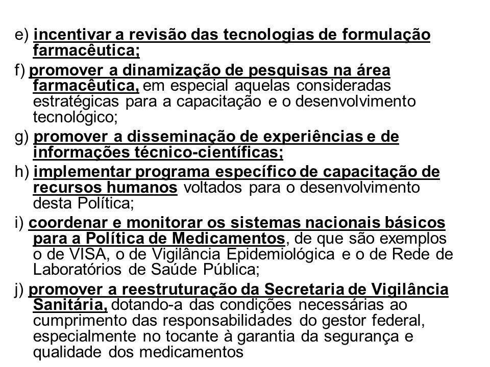 e) incentivar a revisão das tecnologias de formulação farmacêutica; f) promover a dinamização de pesquisas na área farmacêutica, em especial aquelas c