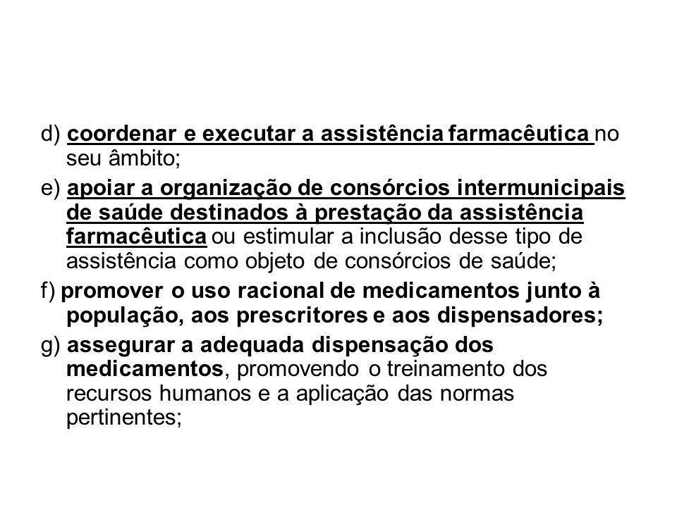 d) coordenar e executar a assistência farmacêutica no seu âmbito; e) apoiar a organização de consórcios intermunicipais de saúde destinados à prestaçã