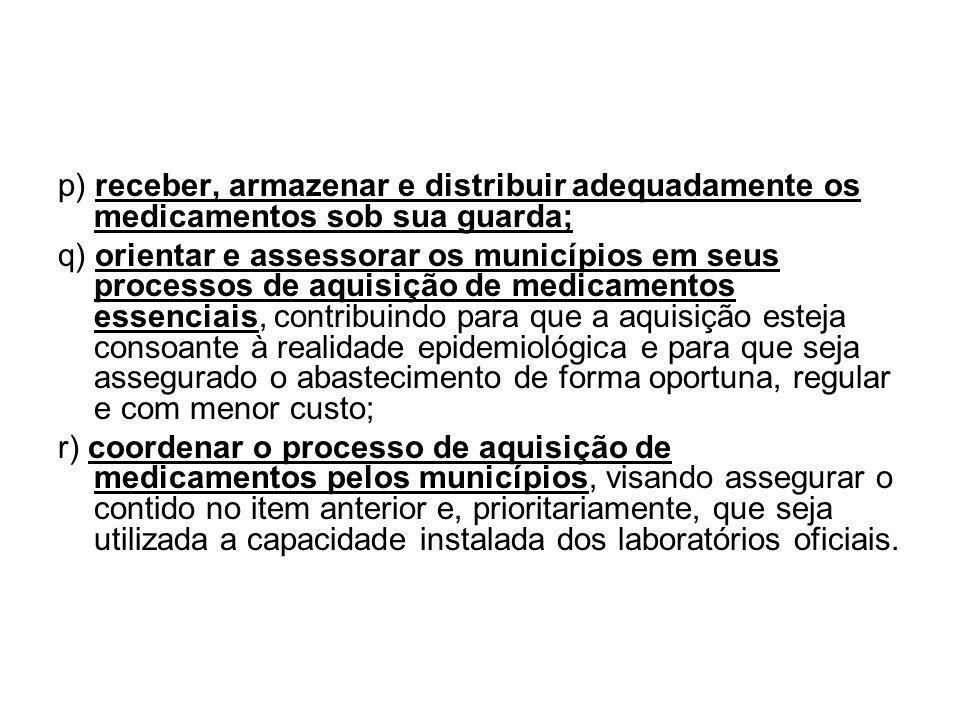 p) receber, armazenar e distribuir adequadamente os medicamentos sob sua guarda; q) orientar e assessorar os municípios em seus processos de aquisição