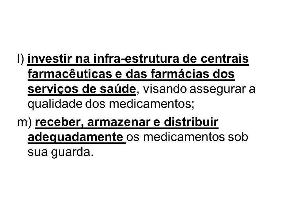 l) investir na infra-estrutura de centrais farmacêuticas e das farmácias dos serviços de saúde, visando assegurar a qualidade dos medicamentos; m) rec