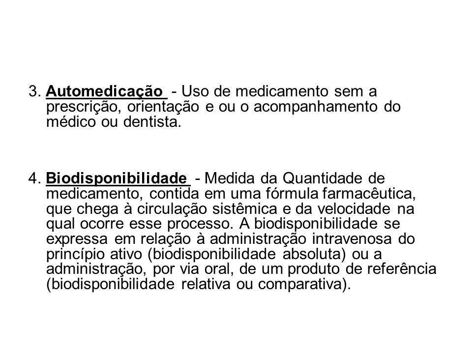 3. Automedicação - Uso de medicamento sem a prescrição, orientação e ou o acompanhamento do médico ou dentista. 4. Biodisponibilidade - Medida da Quan