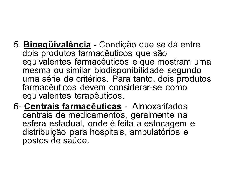5. Bioeqüivalência - Condição que se dá entre dois produtos farmacêuticos que são equivalentes farmacêuticos e que mostram uma mesma ou similar biodis