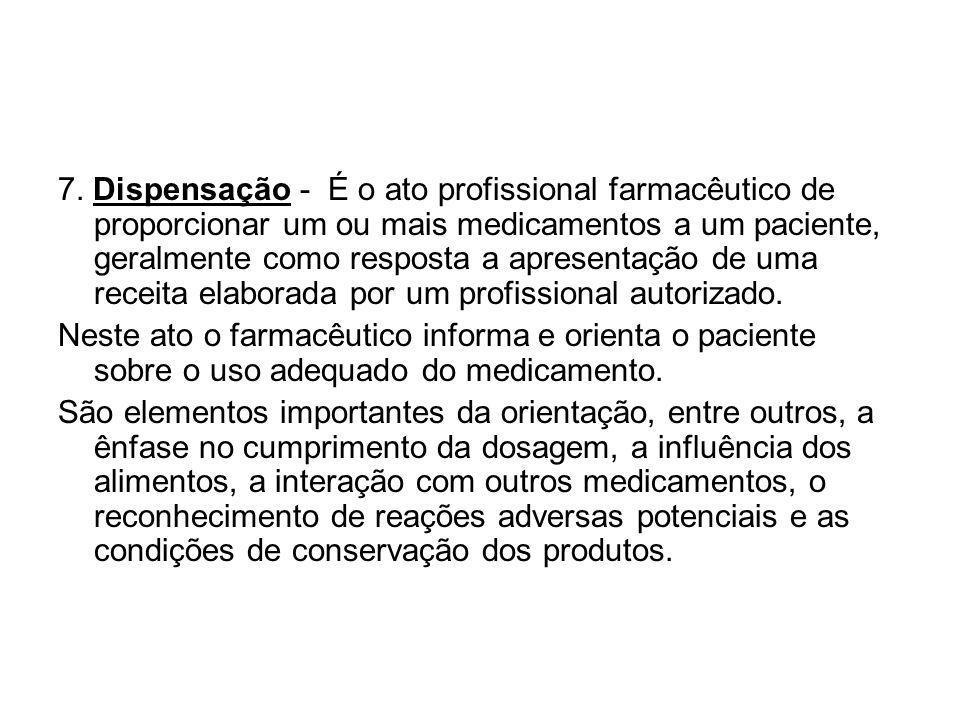 7. Dispensação - É o ato profissional farmacêutico de proporcionar um ou mais medicamentos a um paciente, geralmente como resposta a apresentação de u
