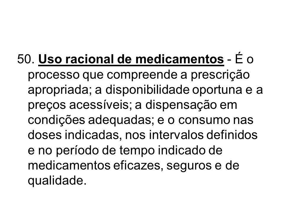 50. Uso racional de medicamentos - É o processo que compreende a prescrição apropriada; a disponibilidade oportuna e a preços acessíveis; a dispensaçã
