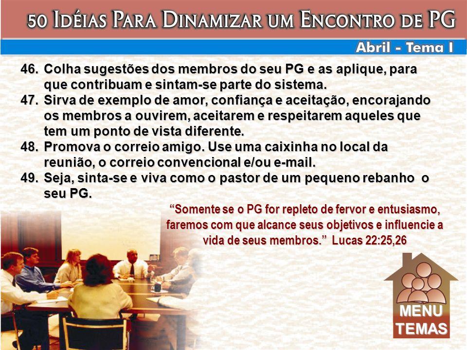 46.Colha sugestões dos membros do seu PG e as aplique, para que contribuam e sintam-se parte do sistema. 47.Sirva de exemplo de amor, confiança e acei