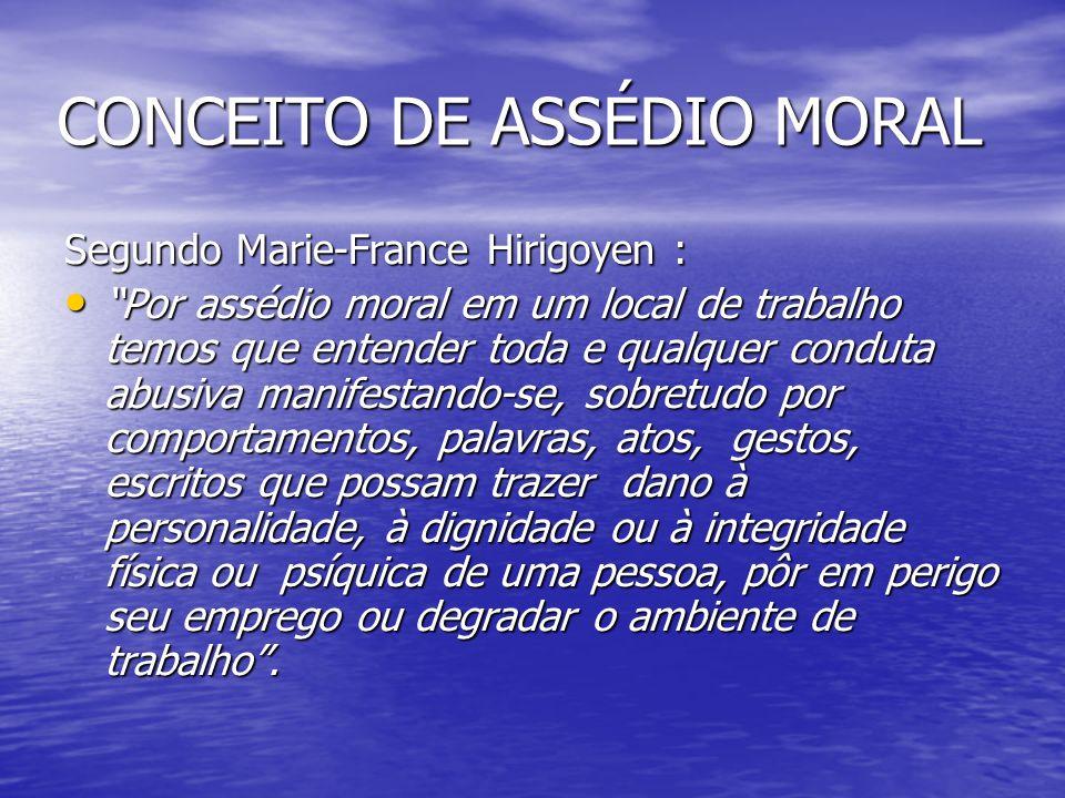 CONCEITO DE ASSÉDIO MORAL Segundo Marie-France Hirigoyen : Por assédio moral em um local de trabalho temos que entender toda e qualquer conduta abusiv