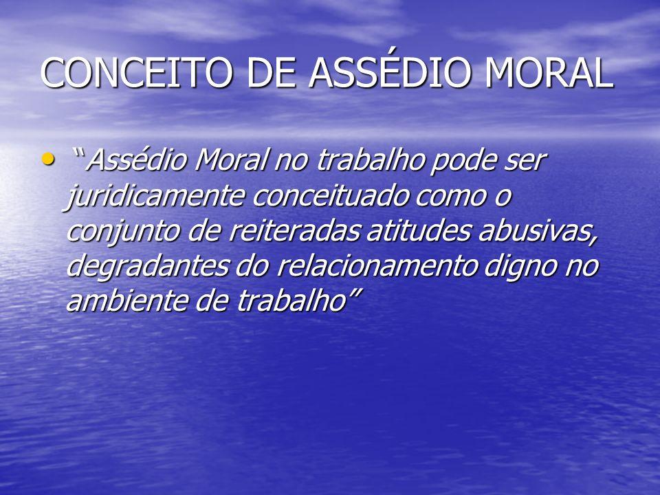 CONCEITO DE ASSÉDIO MORAL Assédio Moral no trabalho pode ser juridicamente conceituado como o conjunto de reiteradas atitudes abusivas, degradantes do