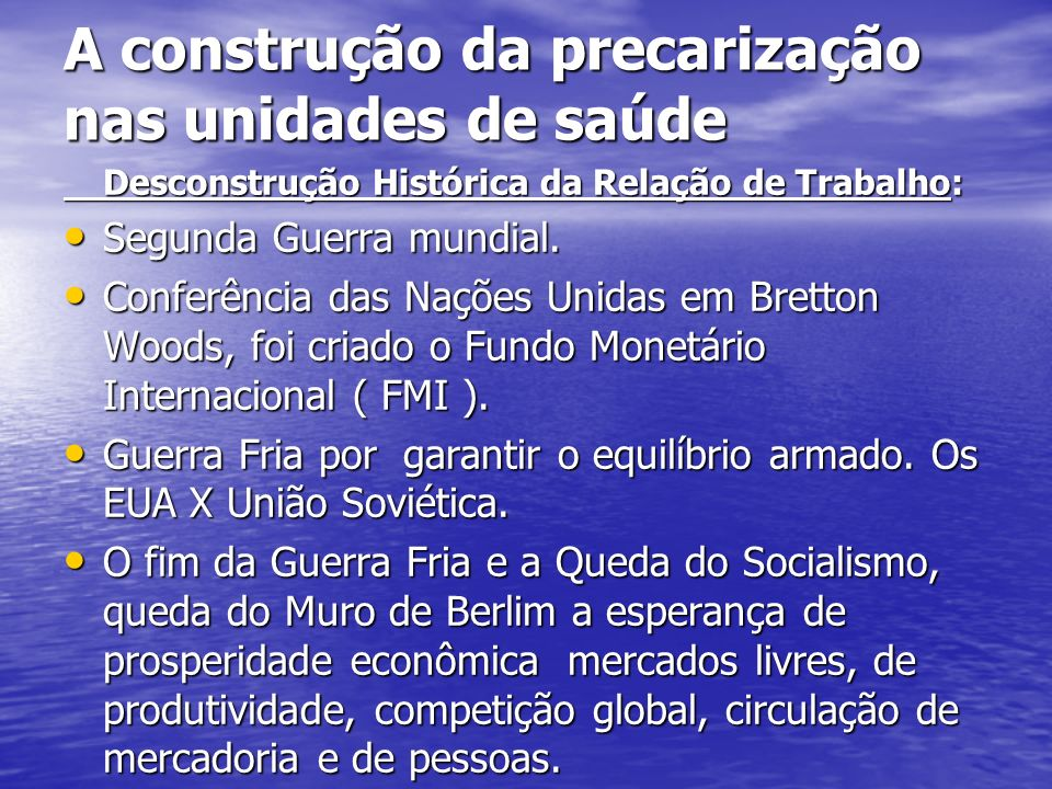A construção da precarização nas unidades de saúde Desconstrução Histórica da Relação de Trabalho: Segunda Guerra mundial. Segunda Guerra mundial. Con