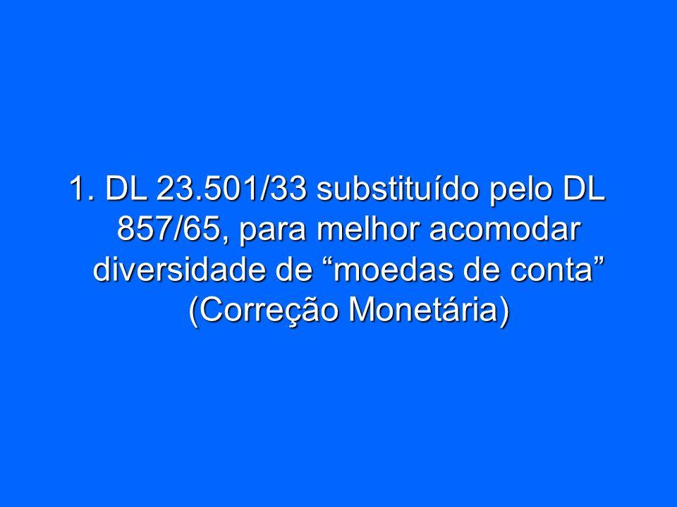1. DL 23.501/33 substituído pelo DL 857/65, para melhor acomodar diversidade de moedas de conta (Correção Monetária)