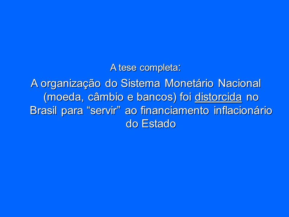 A tese completa : A organização do Sistema Monetário Nacional (moeda, câmbio e bancos) foi distorcida no Brasil para servir ao financiamento inflacion