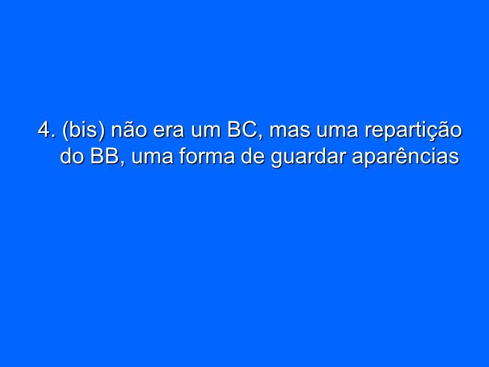 4. (bis) não era um BC, mas uma repartição do BB, uma forma de guardar aparências