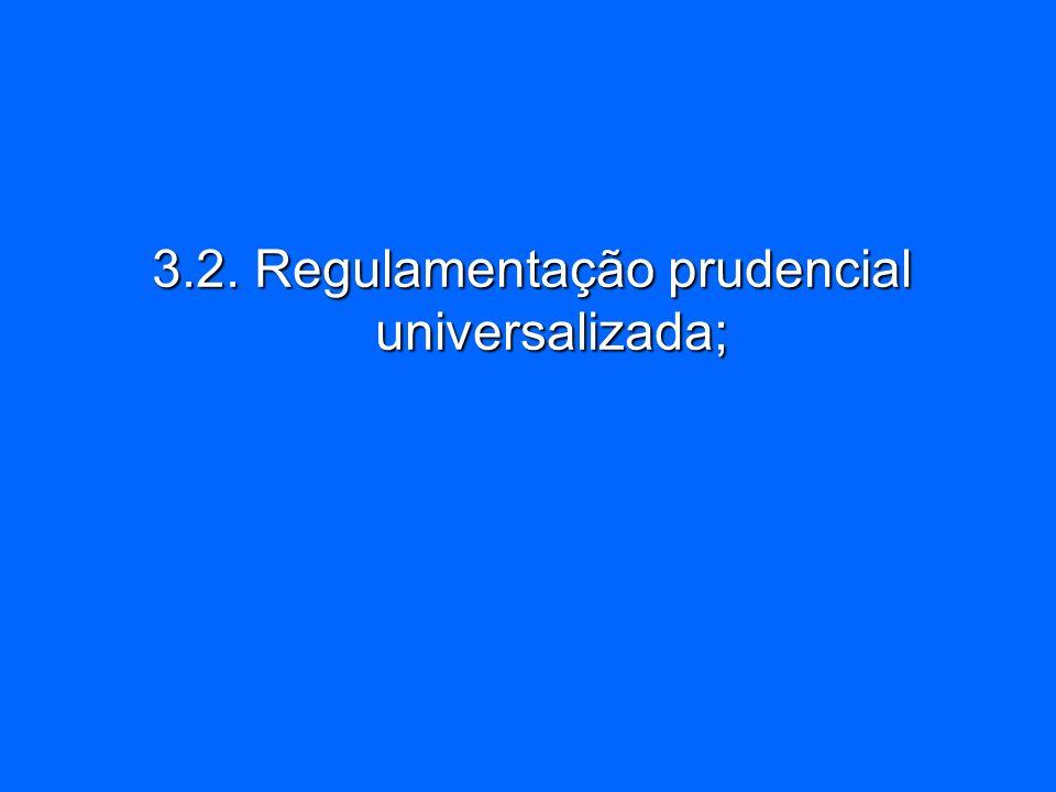 3.2. Regulamentação prudencial universalizada;